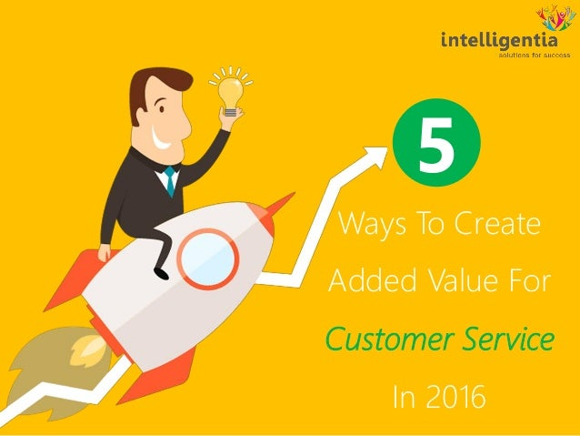 Ways To Create Added Value For Customer Service In 2016 5