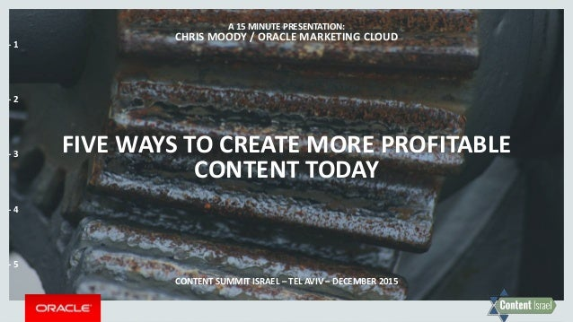 FIVE WAYS TO CREATE MORE PROFITABLE CONTENT TODAY A 15 MINUTE PRESENTATION: CHRIS MOODY / ORACLE MARKETING CLOUD CONTENT S...