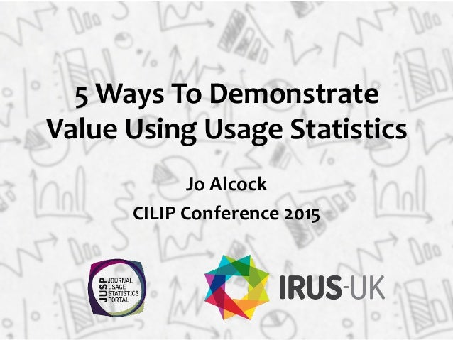 5  Ways  To  Demonstrate   Value  Using  Usage  Statistics   Jo  Alcock   CILIP  Conference  2015...