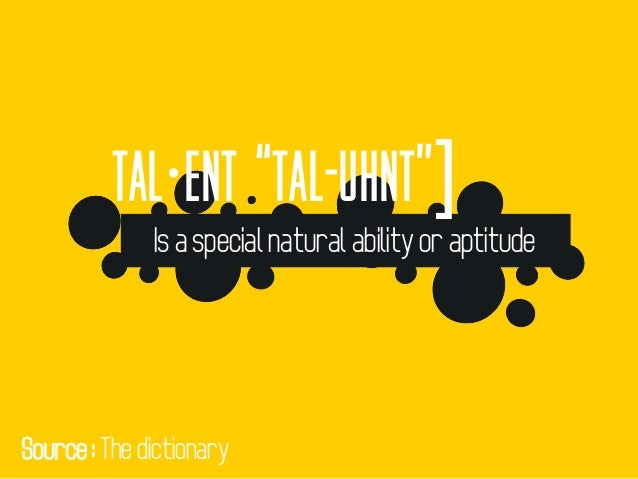 """tal·ent """"tal-uhnt""""] Is a special natural ability or aptitude Source : The dictionary"""