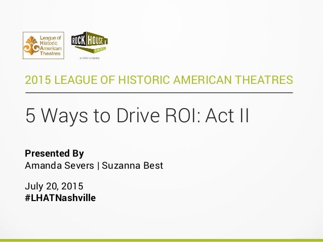 5 Ways to Drive ROI: Act II 2015 LEAGUE OF HISTORIC AMERICAN THEATRES Presented By Amanda Severs | Suzanna Best July 20, 2...