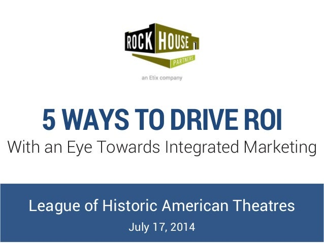 5 WAYS TO DRIVE ROI With an Eye Towards Integrated Marketing League of Historic American Theatres July 17, 2014