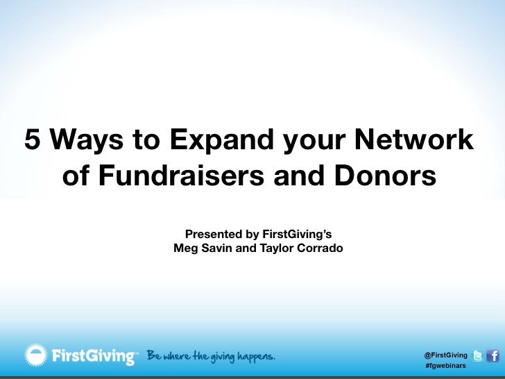 5 Ways to Expand your Network  of Fundraisers and Donors          Presented by FirstGiving's         Meg Savin and Taylor ...