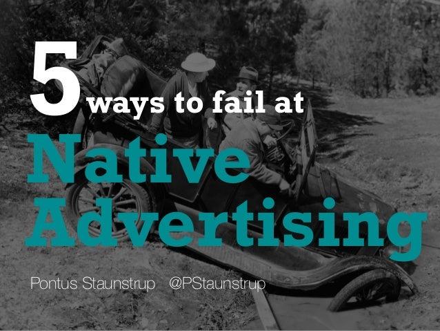 Native 5ways to fail at Pontus Staunstrup @PStaunstrup Advertising
