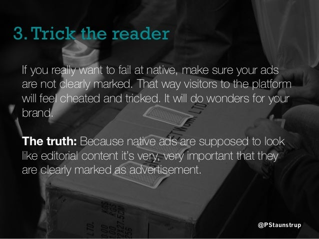 3.Trick the reader @PStaunstrup If you really want to fail at native, make sure your ads are not clearly marked. That way ...