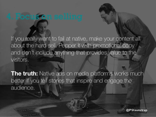 4. Focus on selling @PStaunstrup If you really want to fail at native, make your content all about the hard sell. Pepper i...