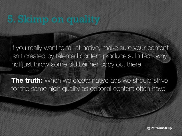 5. Skimp on quality @PStaunstrup If you really want to fail at native, make sure your content isn't created by talented co...