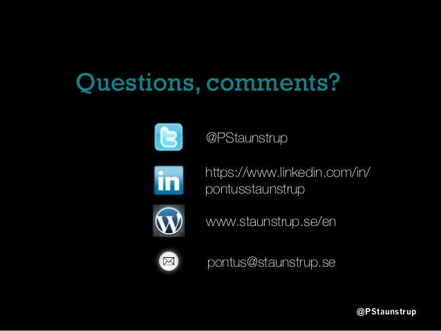 Questions, comments? @PStaunstrup @PStaunstrup https://www.linkedin.com/in/ pontusstaunstrup www.staunstrup.se/en pontus@s...