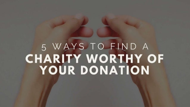 5 Ways To Find A Charity Worthy Of Your Donation