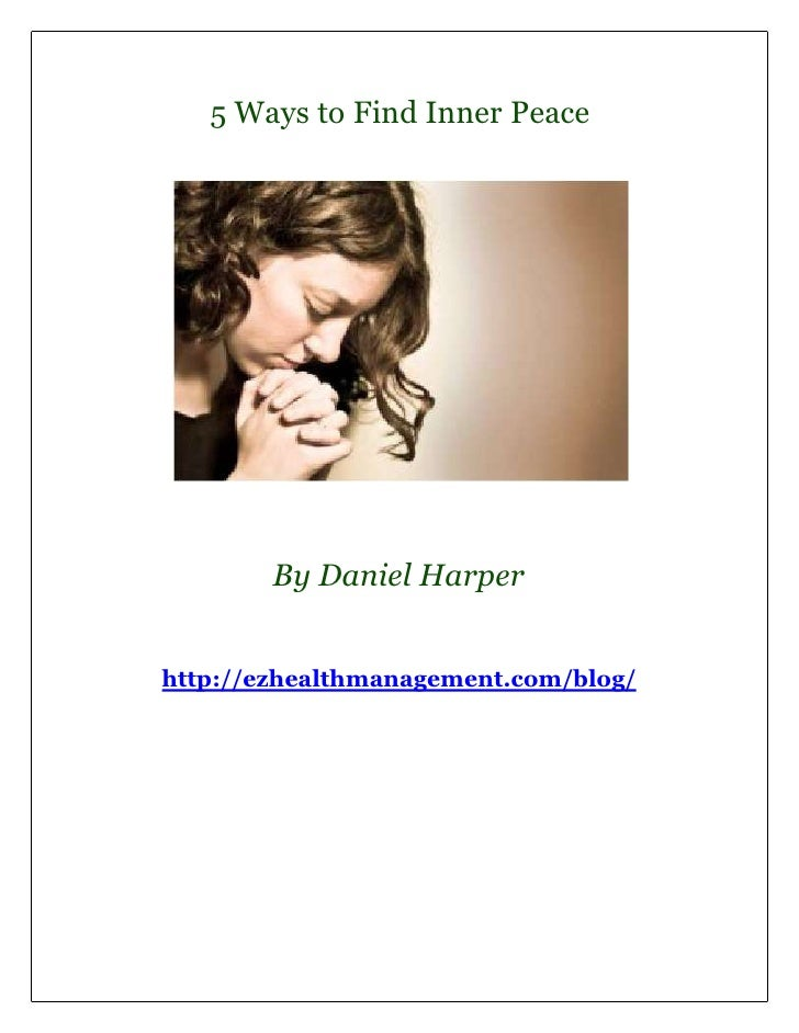 5 Ways to Find Inner Peace        By Daniel Harperhttp://ezhealthmanagement.com/blog/