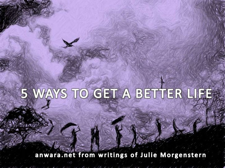 5 WAYS TO GET A BETTER LIFE<br />anwara.net from writings of Julie Morgenstern<br />