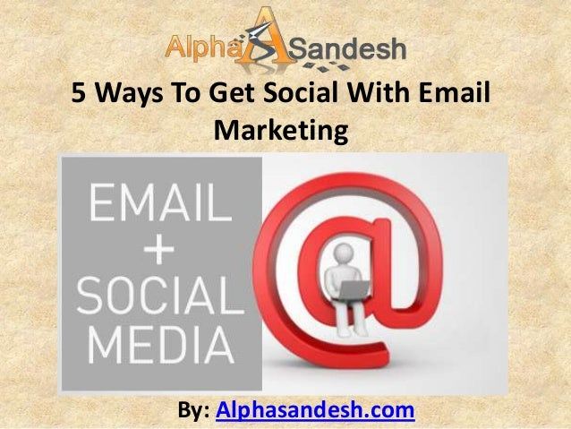 5 Ways To Get Social With Email          Marketing       By: Alphasandesh.com