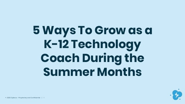 © 2020 Dyknow – Proprietary and Confidential | 1 5 Ways To Grow as a K-12 Technology Coach During the Summer Months