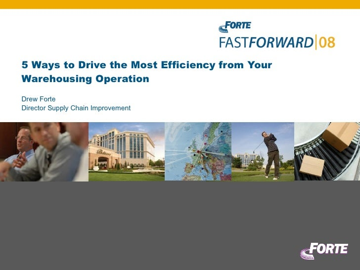 5 Ways to Drive the Most Efficiency from Your Warehousing Operation Drew Forte Director Supply Chain Improvement