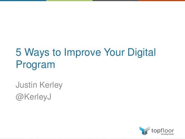 5 Ways to Improve Your Digital Program Justin Kerley @KerleyJ