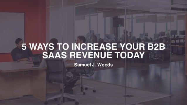 5 WAYS TO INCREASE YOUR B2B SAAS REVENUE TODAY Samuel J. Woods