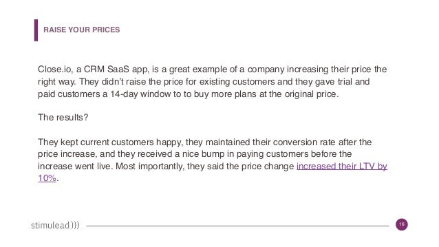 16 Close.io, a CRM SaaS app, is a great example of a company increasing their price the right way. They didn't raise the p...