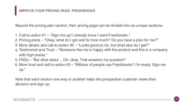 22 IMPROVE YOUR PRICING PAGE: FRESHBOOKS Beyond the pricing plan section, their pricing page can be divided into six uniqu...