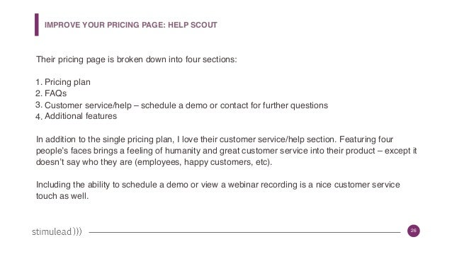 26 IMPROVE YOUR PRICING PAGE: HELP SCOUT Their pricing page is broken down into four sections: 1. Pricing plan 2. FAQs 3. ...