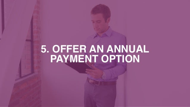 5. OFFER AN ANNUAL PAYMENT OPTION