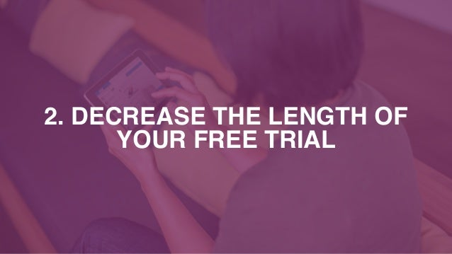 2. DECREASE THE LENGTH OF YOUR FREE TRIAL