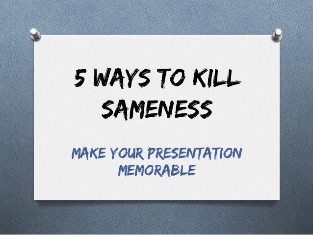 5 Ways to Kill Sameness Make Your Presentation Memorable