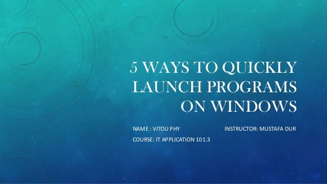 5 WAYS TO QUICKLY LAUNCH PROGRAMS ON WINDOWS NAME : VITOU PHY COURSE: IT APPLICATION 101.3  INSTRUCTOR: MUSTAFA DUR