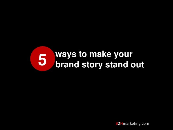 ways to make your brand story stand out<br />5<br />B2Hmarketing.com<br />
