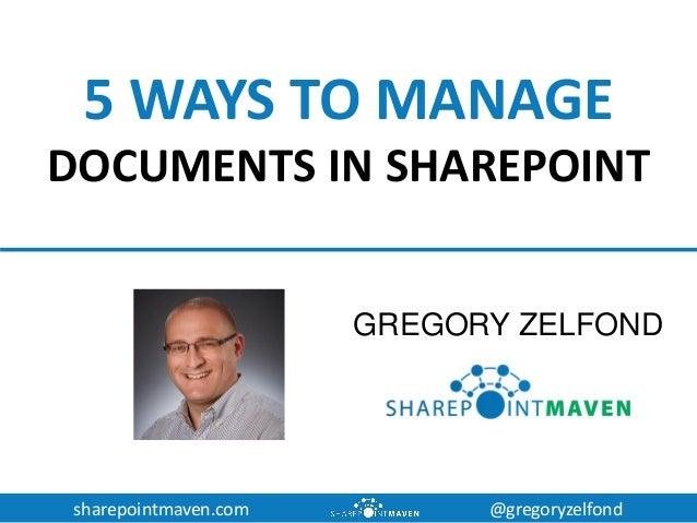 sharepointmaven.com @gregoryzelfond 5 WAYS TO MANAGE DOCUMENTS IN SHAREPOINT GREGORY ZELFOND