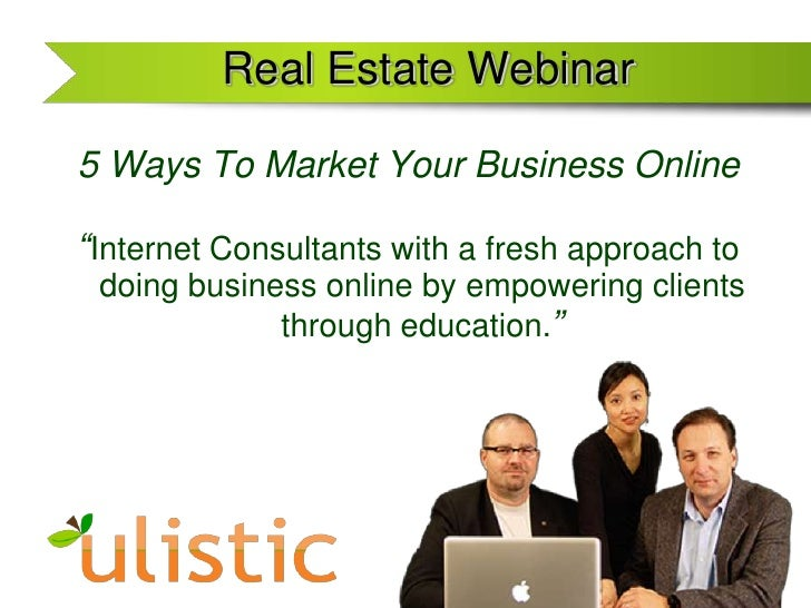 """Real Estate Webinar <br />5 Ways To Market Your Business Online<br />""""Internet Consultants with a fresh approach to doing ..."""