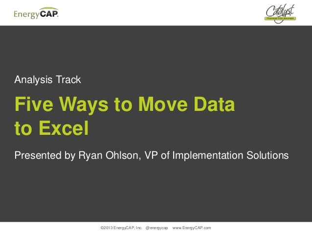©2013 EnergyCAP, Inc. @energycap www.EnergyCAP.comAnalysis TrackFive Ways to Move Datato ExcelPresented by Ryan Ohlson, VP...