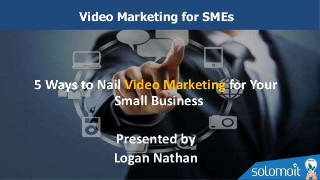 5 Ways to Nail Video Marketing for Your Small Business Presented by Logan Nathan Video Marketing for SMEs