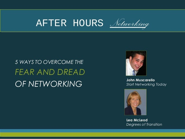 AFTER HOURS NetworkingAFTER HOURS Networking 5 WAYS TO OVERCOME THE FEAR AND DREAD OF NETWORKING John Muscarello Start Net...