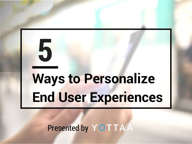 5 Ways to Personalize End User Experiences Presented by