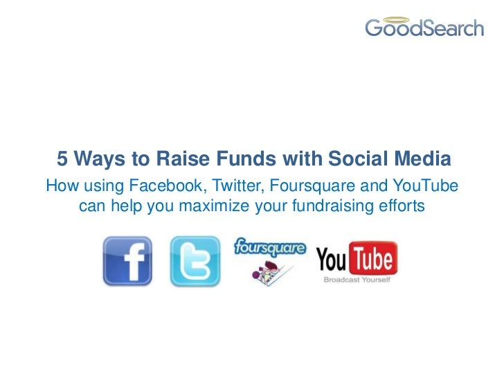 5 Ways to Raise Funds with Social MediaHow using Facebook, Twitter, Foursquare and YouTube   can help you maximize your fu...