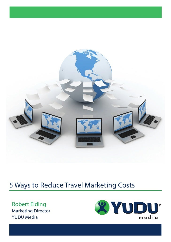 5 Ways to Reduce Travel Marketing Costs  Robert Elding Marketing Director YUDU Media