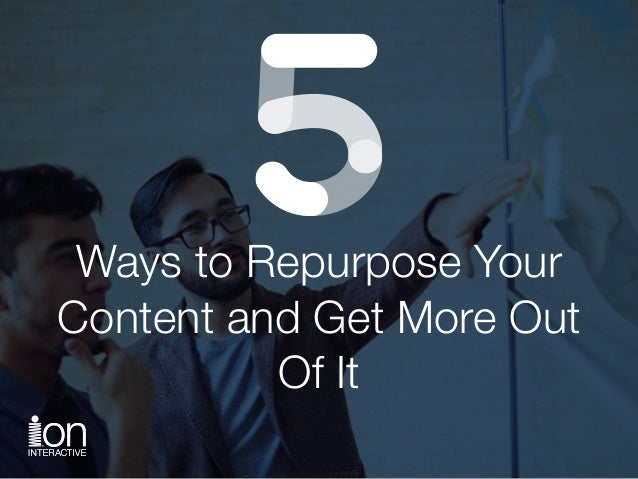 Ways to Repurpose Your Content and Get More Out Of It