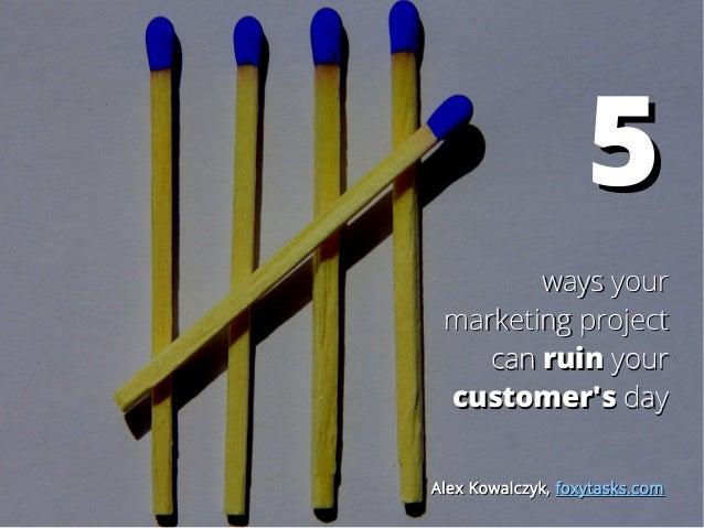 55 ways yourways your marketing projectmarketing project cancan ruinruin youryour customer'scustomer's dayday Alex Kowalcz...