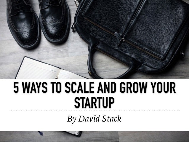 5 WAYS TO SCALE AND GROW YOUR STARTUP By David Stack