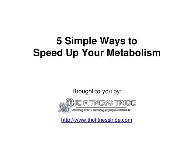 5 Simple Ways to Speed Up Your Metabolism Brought to you by: http://www.thefitnesstribe.com