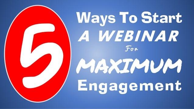 Ways To Start A WEBINAR F o r MAXIMUM Engagement