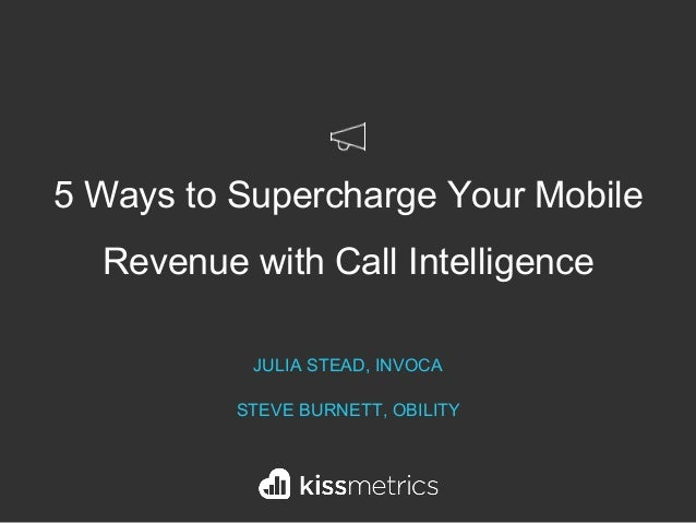 5 Ways to Supercharge Your Mobile Revenue with Call Intelligence JULIA STEAD, INVOCA STEVE BURNETT, OBILITY