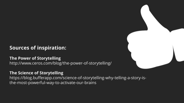 Sources of inspiration: The Power of Storytelling http://www.ceros.com/blog/the-power-of-storytelling/ The Science of Stor...