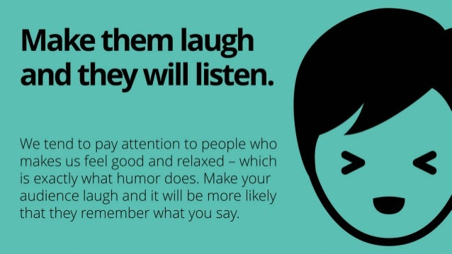 We tend to pay attention to people who makes us feel good and relaxed – which is exactly what humor does. Make your audien...