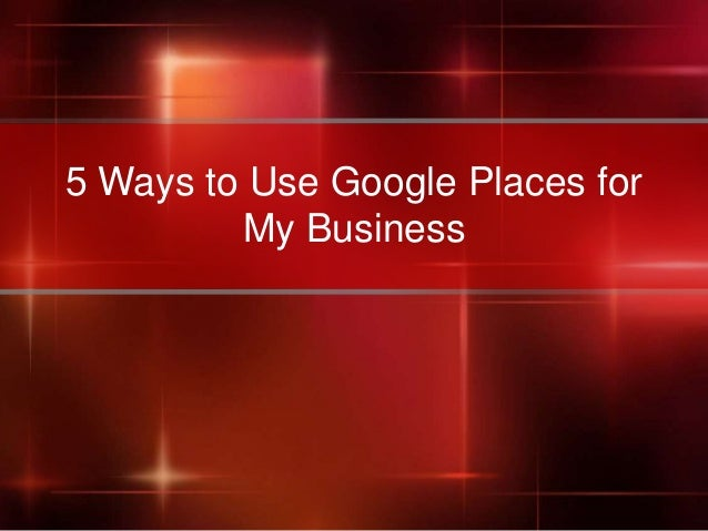 5 Ways to Use Google Places for         My Business