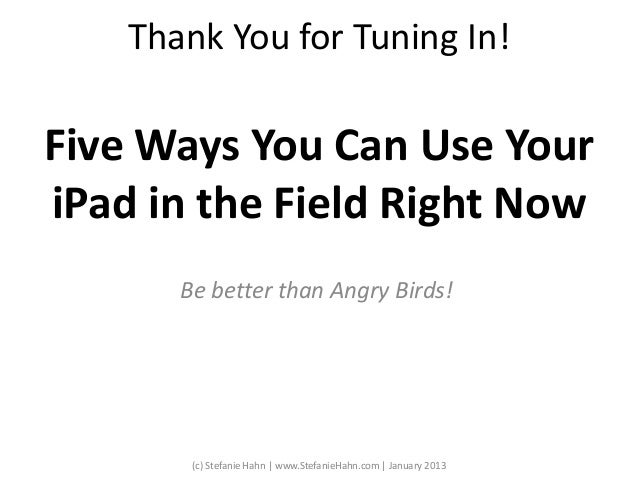 Thank You for Tuning In!Be better than Angry Birds!Five Ways You Can Use YouriPad in the Field Right Now(c) Stefanie Hahn ...