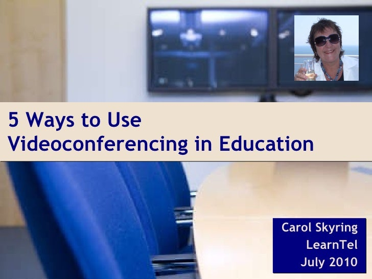 5 Ways to Use  Videoconferencing in Education Carol Skyring LearnTel July 2010