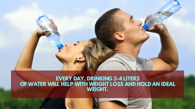 EVERY DAY, DRINKING 3-4 LITERS OF WATER WILL HELP WITH WEIGHT LOSS AND HOLD AN IDEAL WEIGHT.