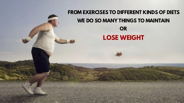 FROM EXERCISES TO DIFFERENT KINDS OF DIETS WE DO SO MANY THINGS TO MAINTAIN OR LOSE WEIGHT