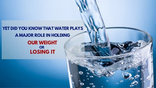 YET DID YOU KNOW THAT WATER PLAYS A MAJOR ROLE IN HOLDING OUR WEIGHT OR LOSING IT